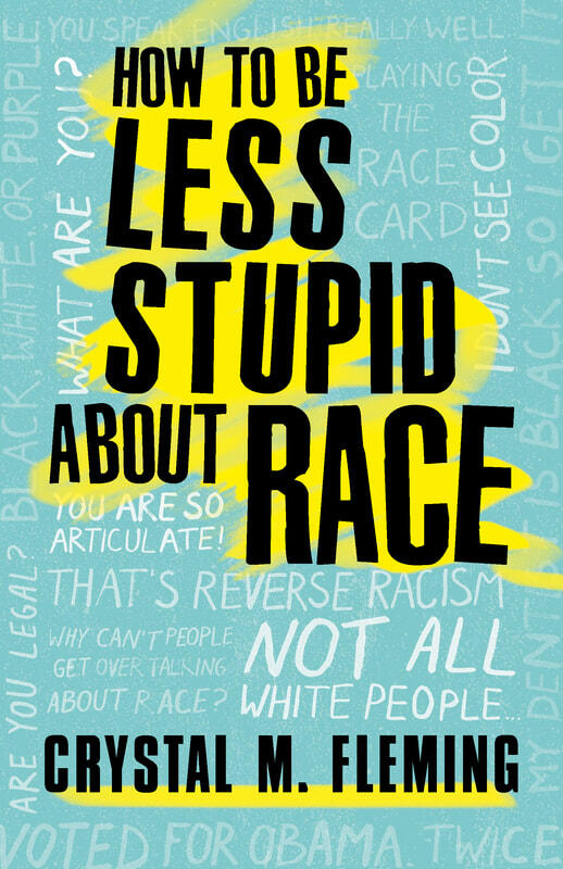 "book jacket for Crystal Fleming's ""How to Be Less Stupid About Race"""